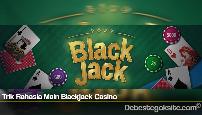 Trik Rahasia Main Blackjack Casino
